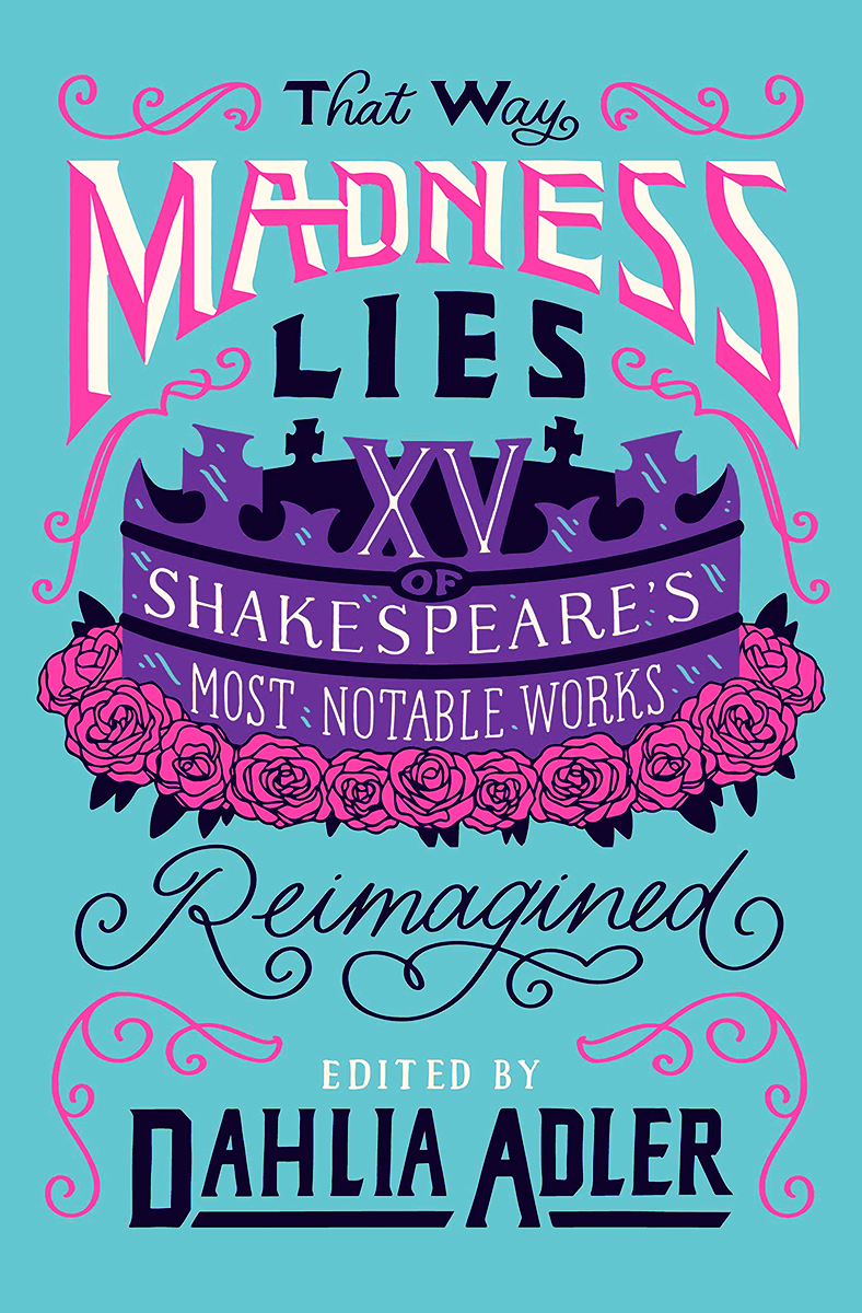 That Way Madness Lies: 15 of Shakespeare's Most Notable Works Reimagined by Dahlia Adler, Kayla Ancrum, Lily Anderson, Patrice Caldwell, Melissa Bashardoust, A.R. Capetta, Cory McCarthy, Brittany Cavallaro, Joy McCullough, Anna-Marie McLemore, Samantha Mabry, Tochi Onyebuchi, Mark Oshiro, Lindsay Smith, Kiersten White, Emily Wibberley, Austin Siegemund-Broka