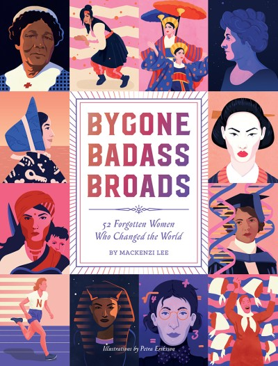 Bygone Badass Broads: 52 Forgotten Women Who Changed the World by Mackenzi Lee, Petra Eriksson